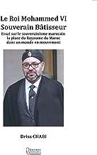 Le Roi Mohammed VI: Souverain bâtisseur