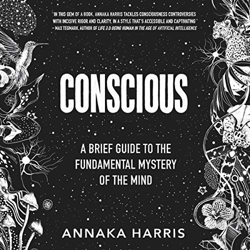 Conscious     A Brief Guide to the Fundamental Mystery of the Mind              By:                                                                                                                                 Annaka Harris                               Narrated by:                                                                                                                                 Annaka Harris                      Length: 2 hrs and 22 mins     192 ratings     Overall 4.7