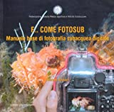 F... come fotosub. Manuale base di fotografia subacquea digitale. Ediz. illustrata