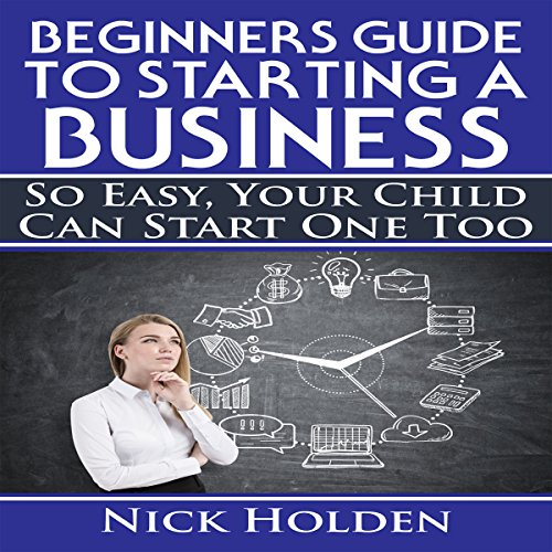 Beginners Guide to Starting a Business: So Easy, Your Child Can Start One Too audiobook cover art