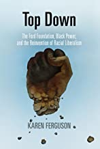 Top Down: The Ford Foundation, Black Power, and the Reinvention of Racial Liberalism (Politics and Culture in Modern America)