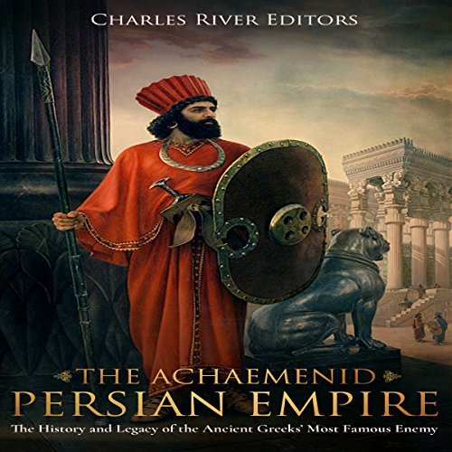 The Achaemenid Persian Empire: The History and Legacy of the Ancient Greeks' Most Famous Enemy audiobook cover art