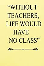 WITHOUT TEACHERS, LIFE WOULD HAVE NO CLASS: A beautiful 120 Pages journal for teacher| Gift for journal| awesome designe j...