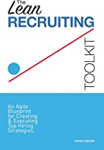 The Lean Recruiting Toolkit: An Agile Blueprint for Creating & Executing Top Hiring Strategies