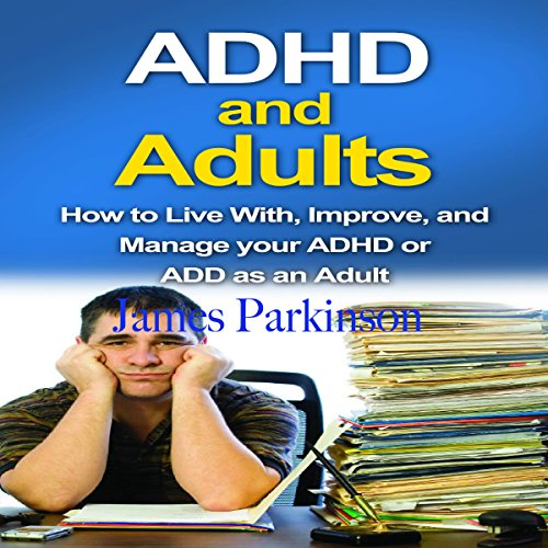 ADHD and Adults: How to Live with, Improve, and Manage Your ADHD or ADD as an Adult audiobook cover art