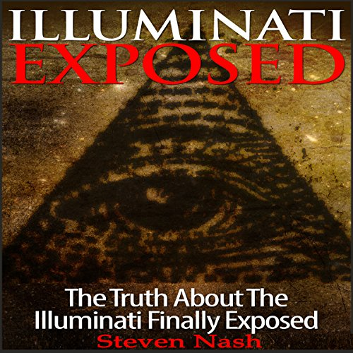 Illuminati Exposed     The Truth About the Illuminati Finally Exposed              By:                                                                                                                                 Steven Nash                               Narrated by:                                                                                                                                 Michael Smith                      Length: 45 mins     3 ratings     Overall 3.3