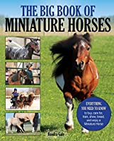 The Big Book of Miniature Horses: Everything You Need to Know to Buy, Care For, Train, Show, Breed, and Enjoy a Miniature Horse