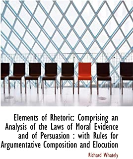 Elements of Rhetoric: Comprising an Analysis of the Laws of Moral Evidence and of Persuasion: With