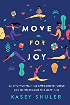 Move for Joy: An Intuitive Training Approach to Pursue God in Fitness and Find Happiness