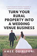 Turn Your Rural Property into a Wedding Venue Business: A How-to Guide for Earning Thousands of Dollars From Your Home on ...