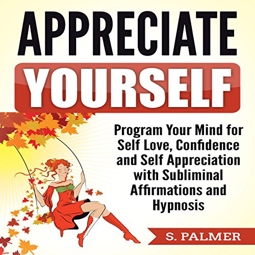 Appreciate Yourself: Program Your Mind for Self-Love, Confidence, and Self-Appreciation with Subliminal Affirmations and Hypnosis audiobook cover art