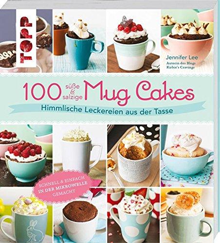 100 süße & salzige Mug Cakes: Himmlische Leckereien aus der Tasse