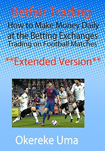 Betfair Trading: How to Make Money Daily at the Betting Exchanges Trading on Football Matches **Extended Version** (Betfair Trading Books Book 1)