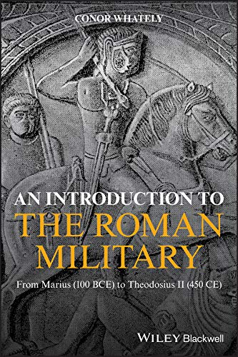 An Introduction to the Roman Military: From Marius (100 BCE) to Theodosius II (450 CE)