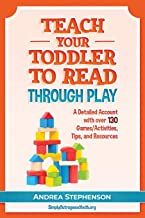 Teach Your Toddler To Read Through Play: A Detailed Account with over 130 Games/Activities, Tips, and Resources