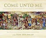Come Unto Me: Illuminating the Savior's Life, Mission,...