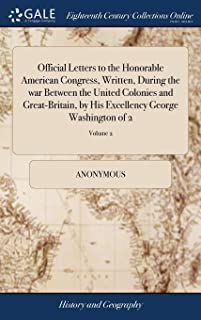 Official Letters to the Honorable American Congress, Written, During the War Between the United Colonies and Great-Britai...