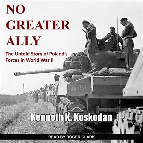 No Greater Ally     The Untold Story of Poland's Forces in World War II              By:                                                                                                                                 Kenneth K. Koskodan                               Narrated by:                                                                                                                                 Roger Clark                      Length: 12 hrs and 35 mins     21 ratings     Overall 4.8