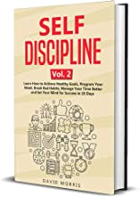 Self Discipline Vol. 2: Learn How to Achieve Healthy Goals, Program Your Week, Break Bad Habits, Manage Your Time Better and Set Your Mind for Success in 10 Days