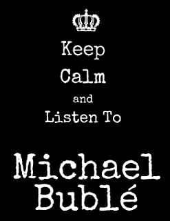 Keep Calm And Listen To Michael Buble: Michael Buble Notebook/ journal/ Notepad/ Diary For Fans. Men, Boys, Women, Girls A...