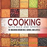 Cooking with Rice and Grains: Re-Imagining Brown Rice, Quinoa, and Lentils