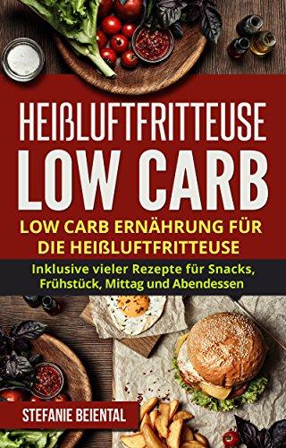 Heißluftfritteuse Low Carb: Low Carb Ernährung für die Heißluftfritteuse. Inklusive vieler Rezepte für Snacks, Frühstück, Mittag und Abendessen.