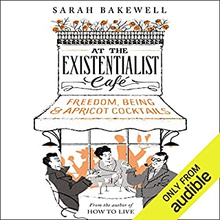At the Existentialist Café     Freedom, Being, and Apricot Cocktails              By:                                                                                                                                 Sarah Bakewell                               Narrated by:                                                                                                                                 Antonia Beamish                      Length: 14 hrs and 39 mins     340 ratings     Overall 4.5