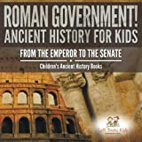 Roman Government! Ancient History for Kids: From the Emperor to the Senate - Children's Ancient History Books