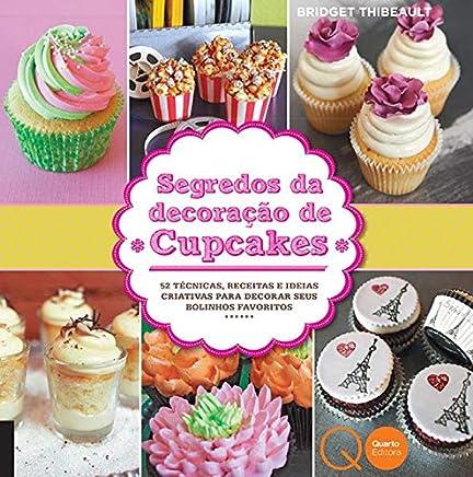 Segredos da decoração de cupcakes : 52 técnicas, receitas e ideias criativas para decorar seus bolinhos favoritos