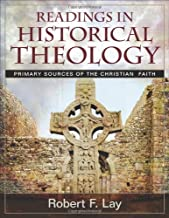 Readings in Historical Theology: Primary Sources of the Christian Faith