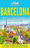 Barcelona: The Ultimate Barcelona Travel Guide By A Traveler For A Traveler: The Best Travel Tips: Where To Go, What To See And Much More