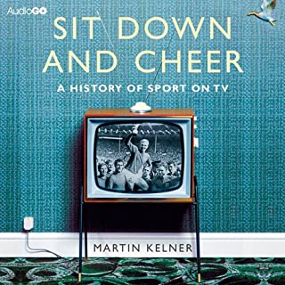Sit Down and Cheer     A History of Sport on TV              By:                                                                                                                                 Martin Kelner                               Narrated by:                                                                                                                                 Martin Kelner                      Length: 9 hrs and 52 mins     13 ratings     Overall 3.8