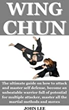 WING CHUN: The ultimate guide on how to attack and master self defense, become an unbeatable warrior full of potential for multiple attacker, master all the martial methods and moves (English Edition)