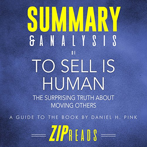 Summary & Analysis of To Sell Is Human     The Surprising Truth About Moving Others | A Guide to the Book by Daniel Pink              By:                                                                                                                                 ZIP Reads                               Narrated by:                                                                                                                                 Michael London Anglado                      Length: 36 mins     1 rating     Overall 5.0