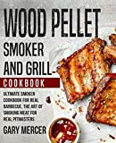 Wood Pellet Smoker and Grill Cookbook: Ultimate Smoker Cookbook for Real Barbecue, The Art of Smoking Meat for Real Pitmasters (Wood Pellet Grill Cookbook, Wood Pellet Smoker Cookbook)