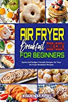 Air Fryer Breakfast Cookbook for Beginners: Quick And Budget Friendly Recipes For Your Air Fryer Breakfast Recipes