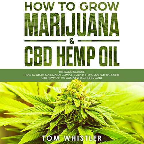 How to Grow Marijuana: 2 Manuscripts - How to Grow Marijuana: From Seed to Harvest - Complete Step by Step Guide for Beginners & CBD Hemp Oil: The Complete Beginner's Guide Titelbild
