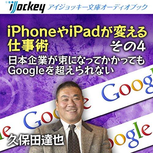 『iPhoneやiPadが変える仕事術 その4 日本企業が束になってかかってもGoogleを超えられない』のカバーアート