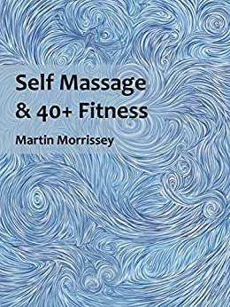 Self Massage and 40+ Fitness by [Martin Morrissey]