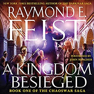 A Kingdom Besieged     Book One of the Chaoswar Saga              By:                                                                                                                                 Raymond E. Feist                               Narrated by:                                                                                                                                 John Meagher                      Length: 11 hrs and 5 mins     279 ratings     Overall 4.1