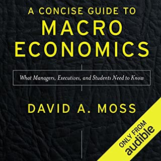 A Concise Guide to Macroeconomics, Second Edition     What Managers, Executives, and Students Need to Know              By:                                                                                                                                 David A. Moss                               Narrated by:                                                                                                                                 Christopher Kipiniak                      Length: 4 hrs and 50 mins     177 ratings     Overall 4.5
