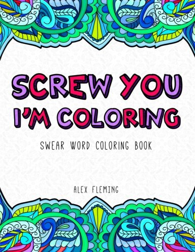 Screw You, Im Coloring: Swear Word Coloring Book