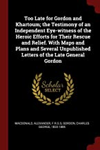 Too Late for Gordon and Khartoum; The Testimony of an Independent Eye-Witness of the Heroic Efforts for Their Rescue and Relief. with Maps and Plans and Several Unpublished Letters of the Late General Gordon