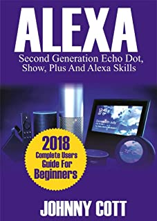 Amazon Alexa: 2018 Complete Users Guide For Beginners, Second Generation Echo Dot, Echo Show, Echo Plus, Tap, Alexa Skills, Smart Home