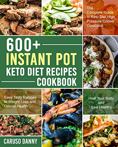 600+ Instant Pot Keto Diet Recipes Cookbook: The Complete Guide to Keto Diet High Pressure Cooker Cookbook, Easy Tasty Recipes to Weight Loss and Oveall Helath, Heal Your Body and Live Healthy