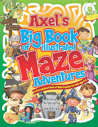 Axels Big Book of Illustrated Maze Adventures: A Personalised Book of Maze Puzzles for Kids Age 4-8 With Named Puzzle Pages