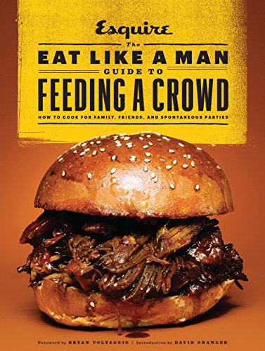 The Eat Like a Man Guide to Feeding a Crowd: Food and Drink for Family, Friends, and Drop-ins: How to Cook for Family, Friends, and Spontaneous Parties