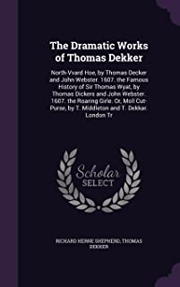 The Dramatic Works of Thomas Dekker: North-Vvard Hoe, by Thomas Decker and John Webster. 1607. the Famous History of Sir Thomas Wyat, by Thomas ... by T. Middleton and T. Dekkar. London Tr