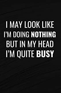 I May Look Like I'm Doing Nothing, but in My Head I'm Quite Busy.: Lined Notebook/ Journal Gift, 110 Pages, 6x9, Soft Cove...