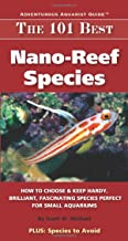 The 101 Best Nano-Reef Species: How to Choose & Keep Hardy, Brilliant, Fascinating Species Perfect for Small Aquariums (Ad...